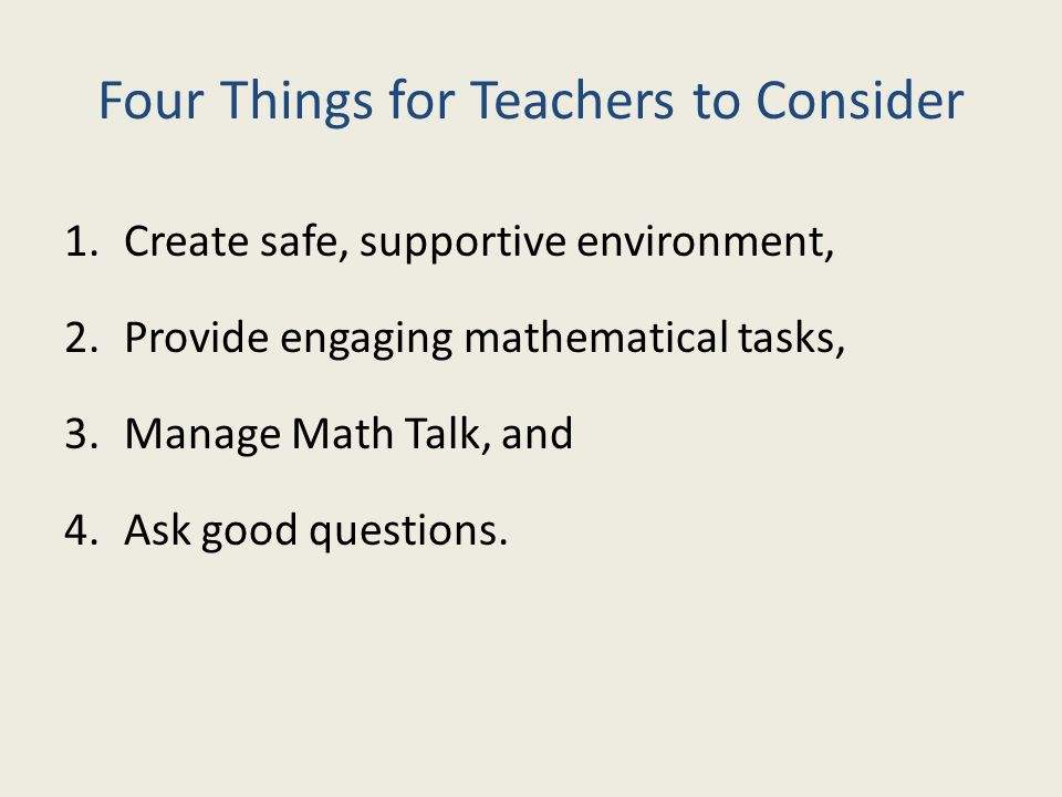 Four Things for Teachers to Consider 1.Create safe, supportive environment, 2.Provide engaging mathematical tasks, 3.Manage Math Talk, and 4.Ask good