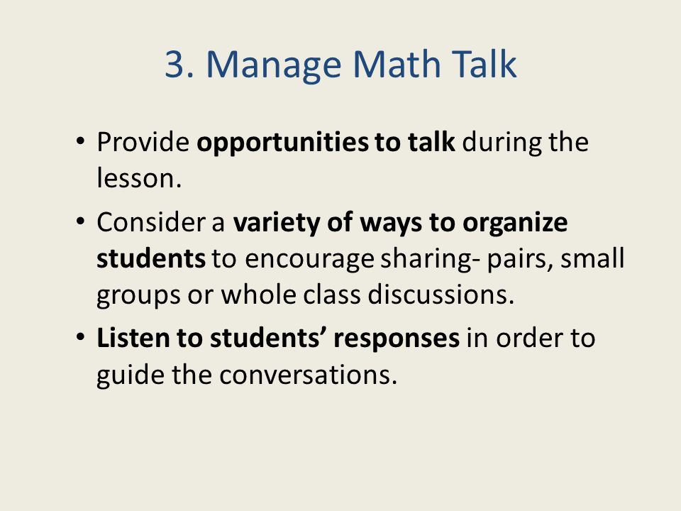 3. Manage Math Talk Provide opportunities to talk during the lesson. Consider a variety of ways to organize students to encourage sharing- pairs, smal