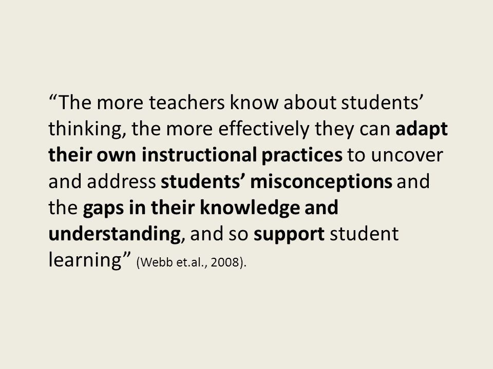 """""""The more teachers know about students' thinking, the more effectively they can adapt their own instructional practices to uncover and address student"""