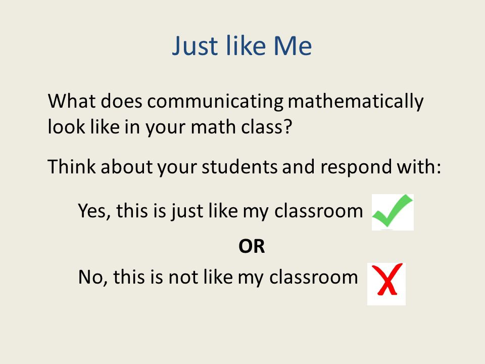 Just like Me What does communicating mathematically look like in your math class? Think about your students and respond with: Yes, this is just like m