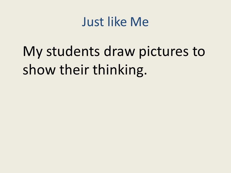Just like Me My students draw pictures to show their thinking.