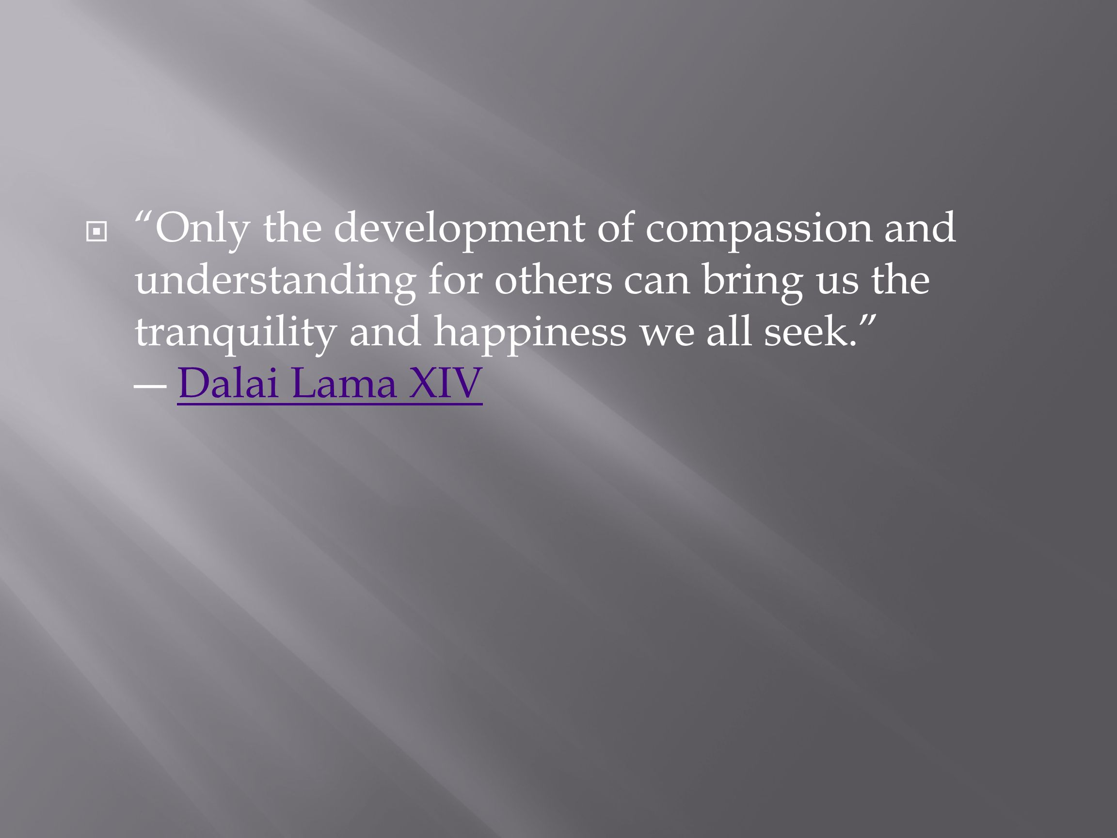  Only the development of compassion and understanding for others can bring us the tranquility and happiness we all seek. ― Dalai Lama XIVDalai Lama XIV