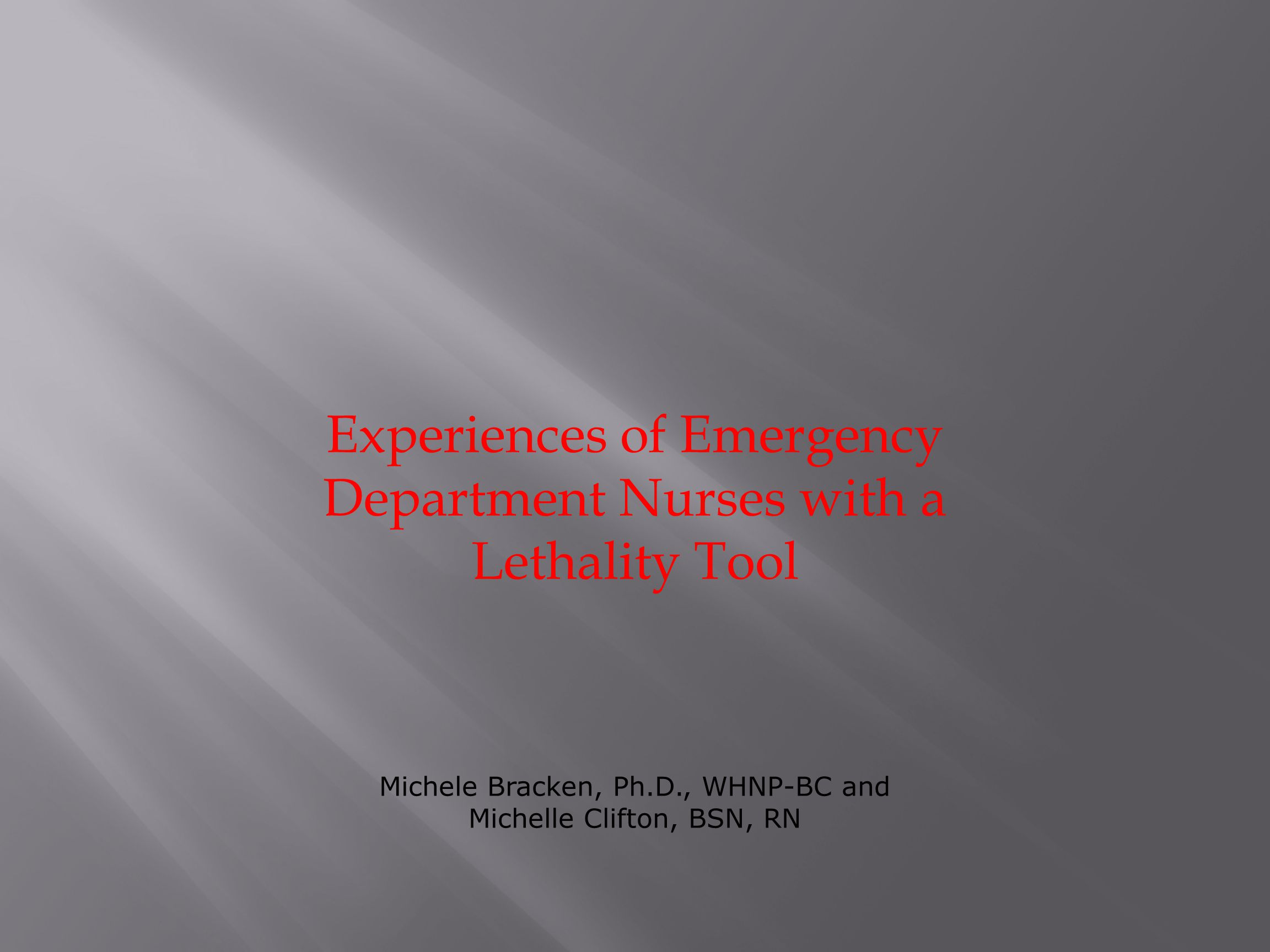 Experiences of Emergency Department Nurses with a Lethality Tool Michele Bracken, Ph.D., WHNP-BC and Michelle Clifton, BSN, RN
