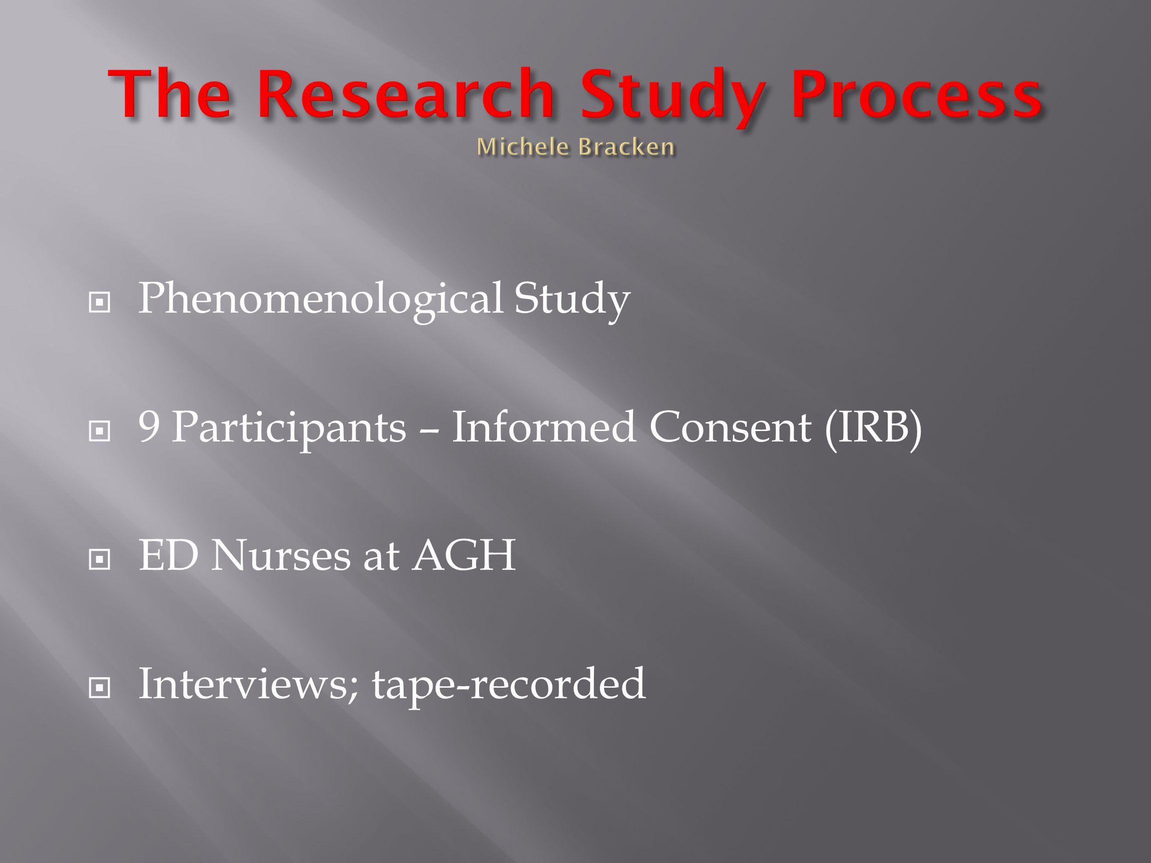  Phenomenological Study  9 Participants – Informed Consent (IRB)  ED Nurses at AGH  Interviews; tape-recorded