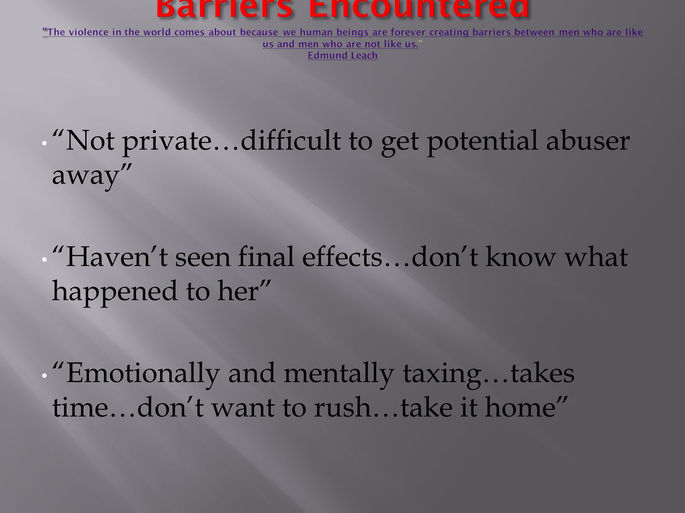 Not private…difficult to get potential abuser away Haven't seen final effects…don't know what happened to her Emotionally and mentally taxing…takes time…don't want to rush…take it home