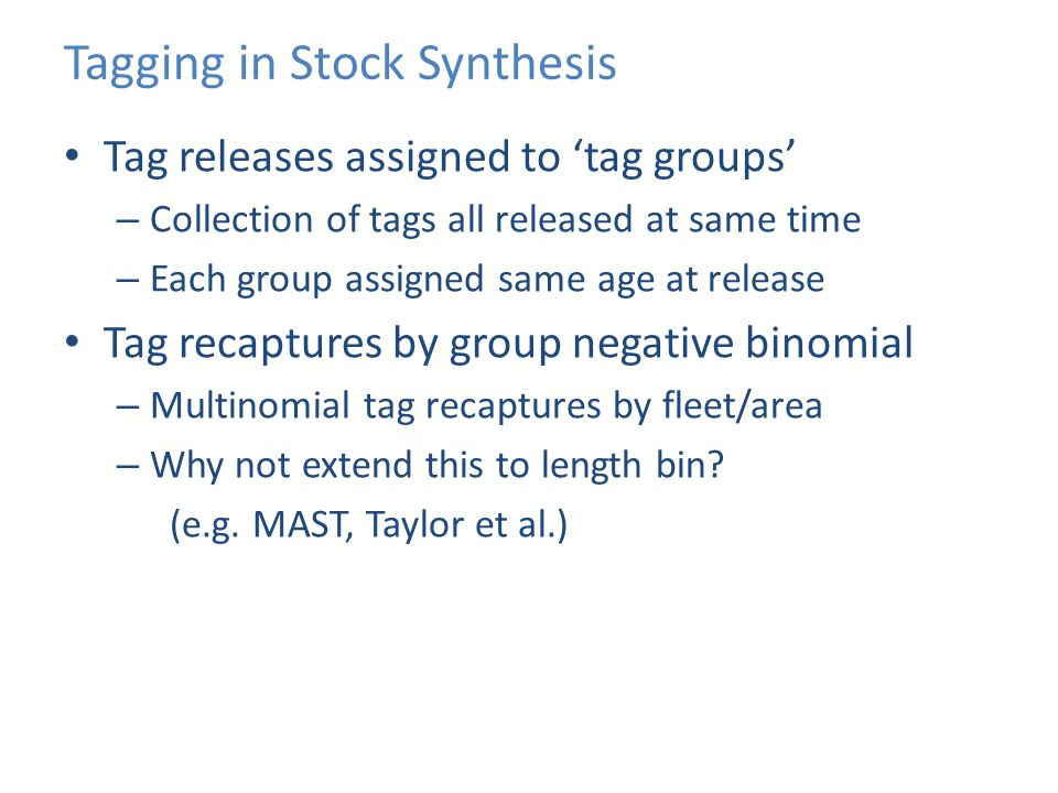 Tagging in Stock Synthesis Tag releases assigned to 'tag groups' – Collection of tags all released at same time – Each group assigned same age at rele