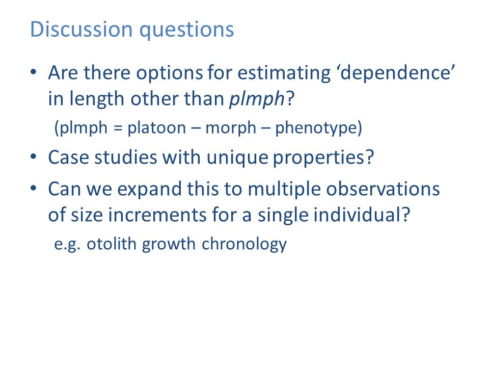 Discussion questions Are there options for estimating 'dependence' in length other than plmph? (plmph = platoon – morph – phenotype) Case studies with