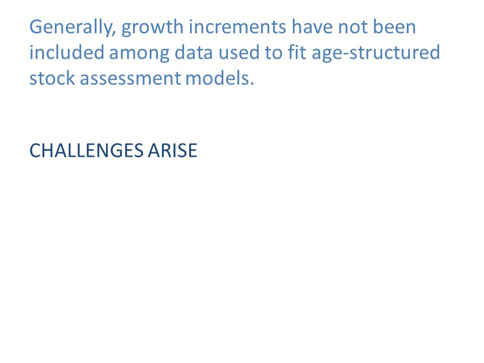 Generally, growth increments have not been included among data used to fit age-structured stock assessment models. CHALLENGES ARISE
