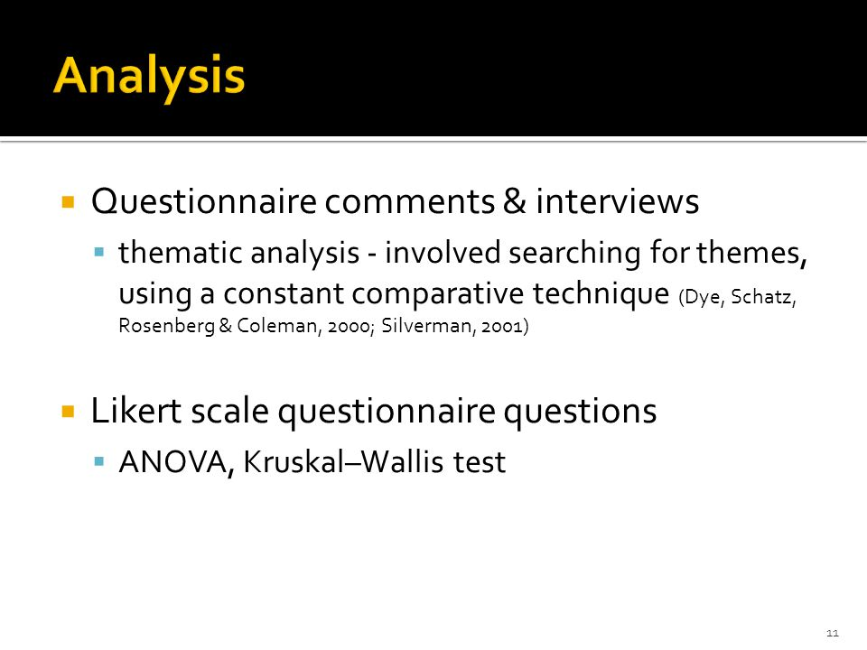  Questionnaire comments & interviews  thematic analysis - involved searching for themes, using a constant comparative technique (Dye, Schatz, Rosenberg & Coleman, 2000; Silverman, 2001)  Likert scale questionnaire questions  ANOVA, Kruskal–Wallis test 11