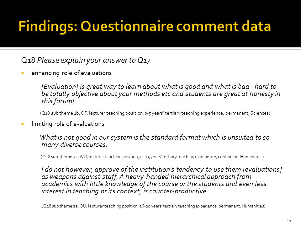 Q18 Please explain your answer to Q17  enhancing role of evaluations [Evaluation] is great way to learn about what is good and what is bad - hard to be totally objective about your methods etc and students are great at honesty in this forum.