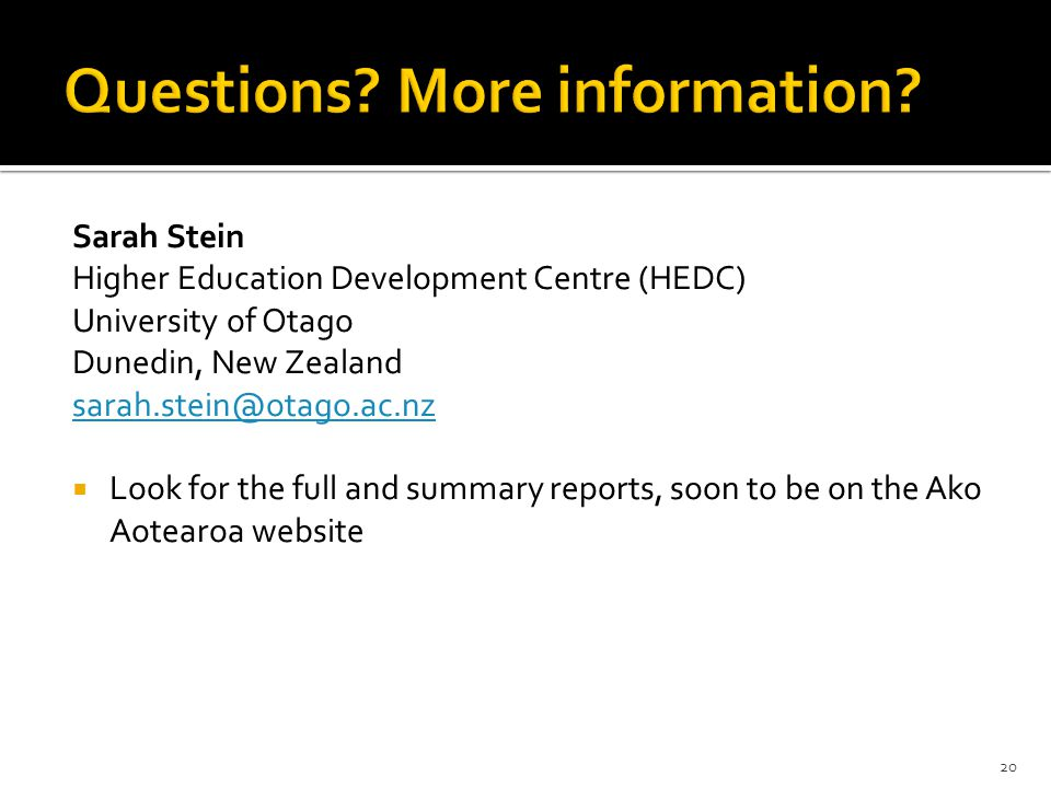 Sarah Stein Higher Education Development Centre (HEDC) University of Otago Dunedin, New Zealand sarah.stein@otago.ac.nz  Look for the full and summary reports, soon to be on the Ako Aotearoa website 20
