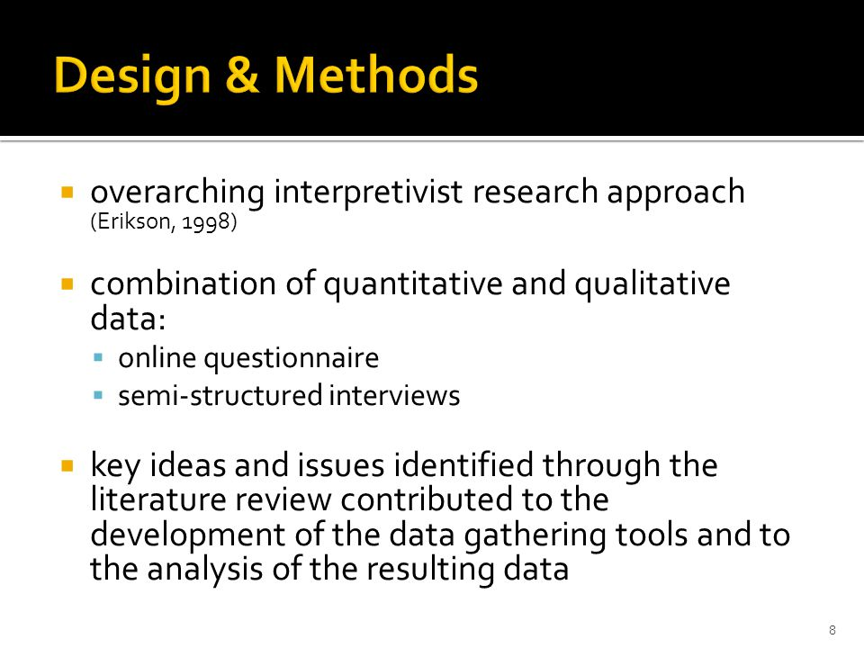  overarching interpretivist research approach (Erikson, 1998)  combination of quantitative and qualitative data:  online questionnaire  semi-structured interviews  key ideas and issues identified through the literature review contributed to the development of the data gathering tools and to the analysis of the resulting data 8