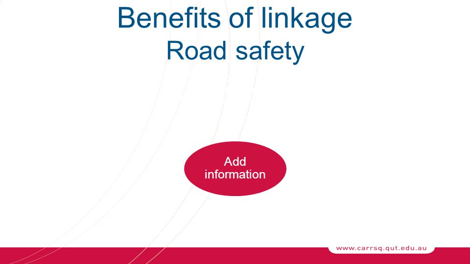 Add information Without extra burden on collectors SeverityCircumstances Benefits of linkage Road safety