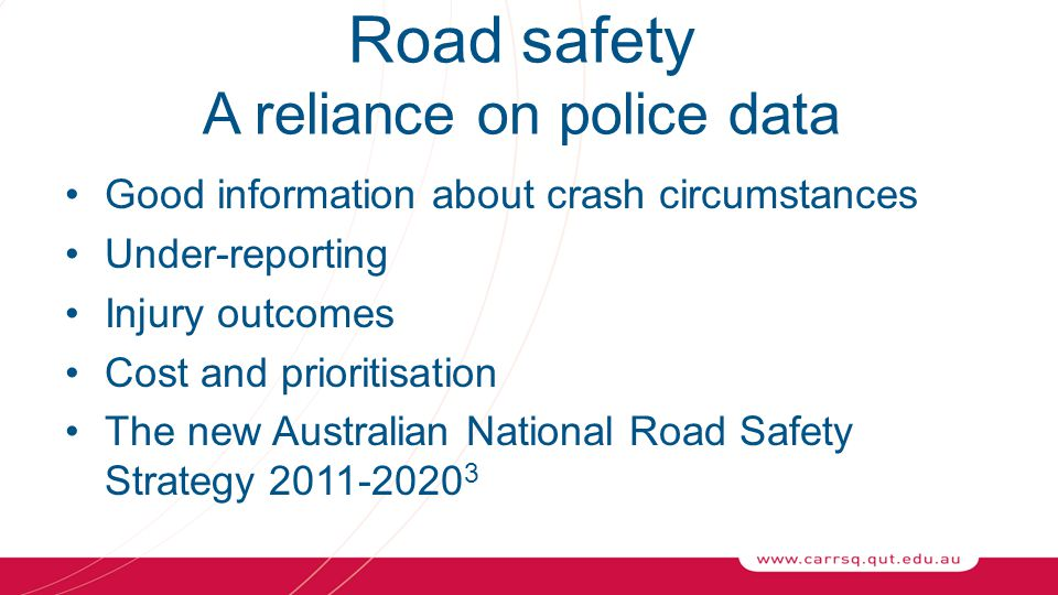 Road safety A reliance on police data Good information about crash circumstances Under-reporting Injury outcomes Cost and prioritisation The new Australian National Road Safety Strategy 2011-2020 3