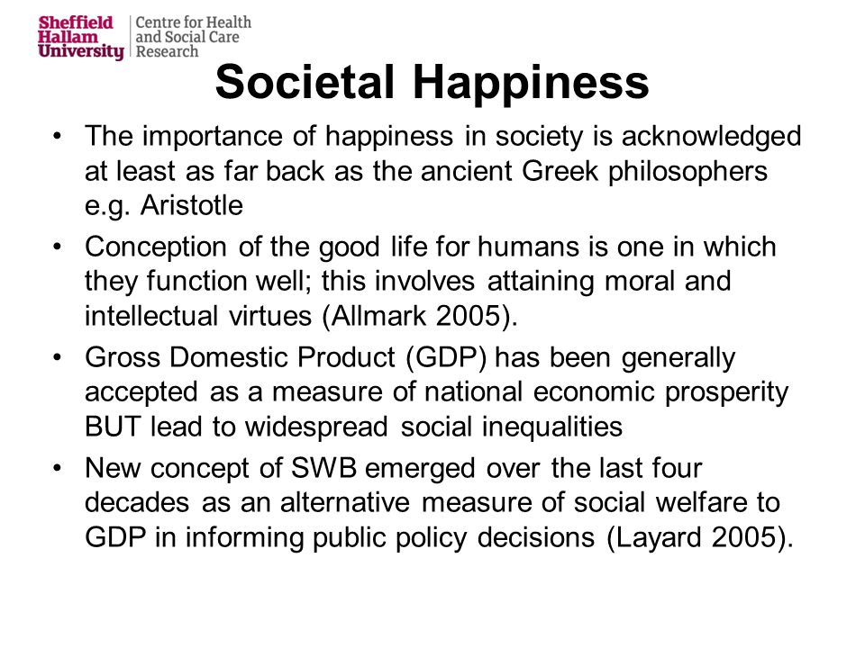 Societal Happiness The importance of happiness in society is acknowledged at least as far back as the ancient Greek philosophers e.g.