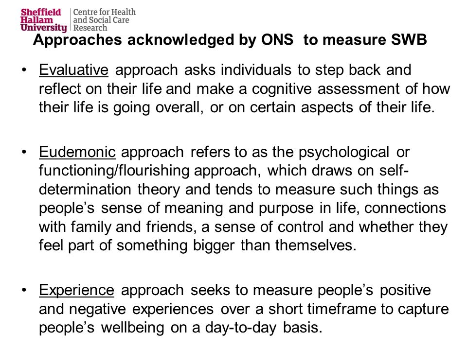 Approaches acknowledged by ONS to measure SWB Evaluative approach asks individuals to step back and reflect on their life and make a cognitive assessment of how their life is going overall, or on certain aspects of their life.
