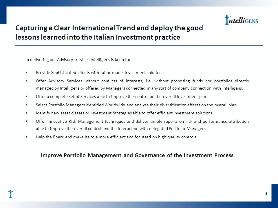 Capturing a Clear International Trend and deploy the good lessons learned into the Italian Investment practice In delivering our Advisory services Intelligens is keen to:  Provide Sophisticated clients with tailor-made investment solutions  Offer Advisory Services without conflicts of interests, i.e.