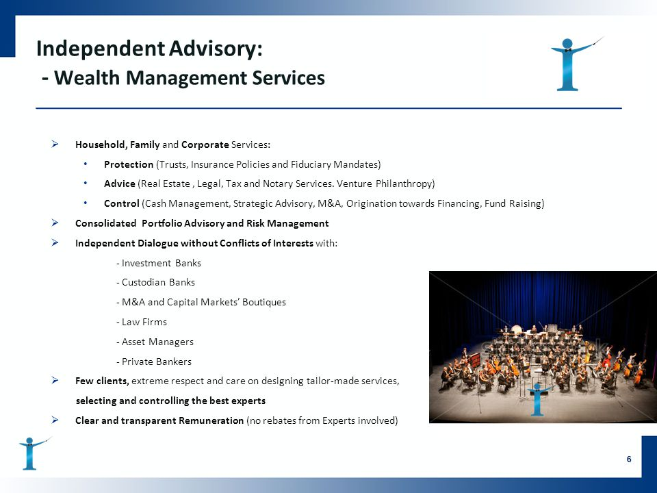 Independent Advisory: - Wealth Management Services  Household, Family and Corporate Services: Protection (Trusts, Insurance Policies and Fiduciary Ma