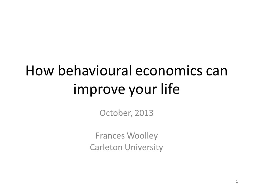 How behavioural economics can improve your life October, 2013 Frances Woolley Carleton University 1