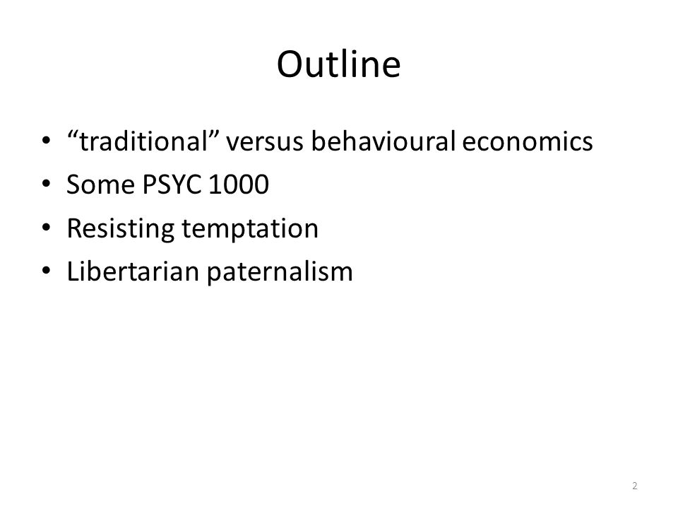 "Outline ""traditional"" versus behavioural economics Some PSYC 1000 Resisting temptation Libertarian paternalism 2"