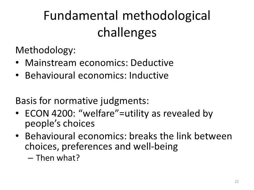 Fundamental methodological challenges Methodology: Mainstream economics: Deductive Behavioural economics: Inductive Basis for normative judgments: ECO