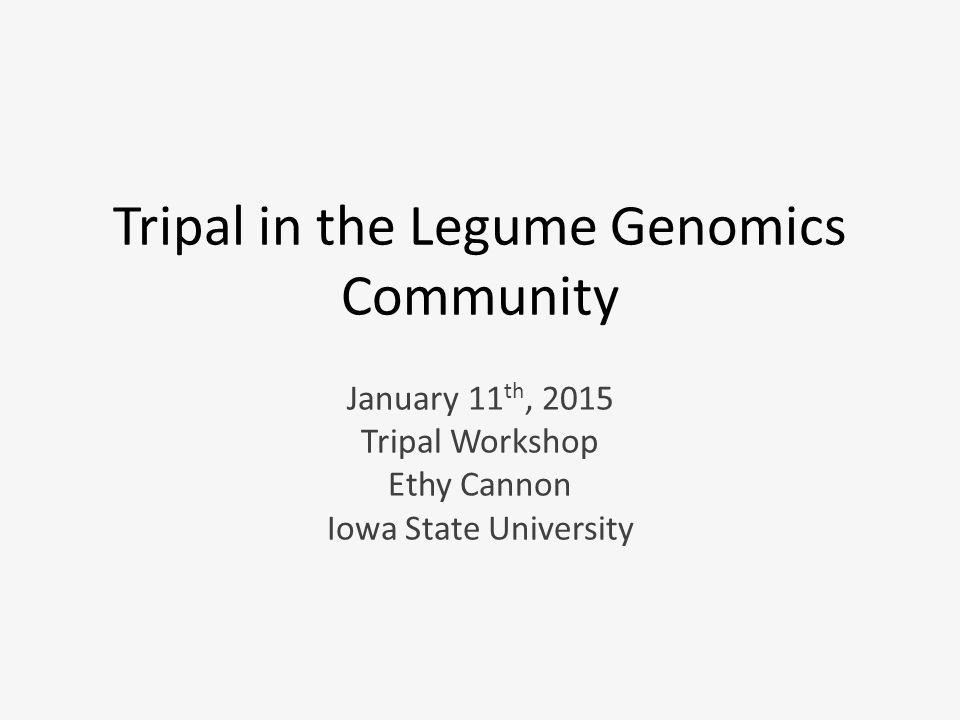 Tripal in the Legume Genomics Community January 11 th, 2015 Tripal Workshop Ethy Cannon Iowa State University