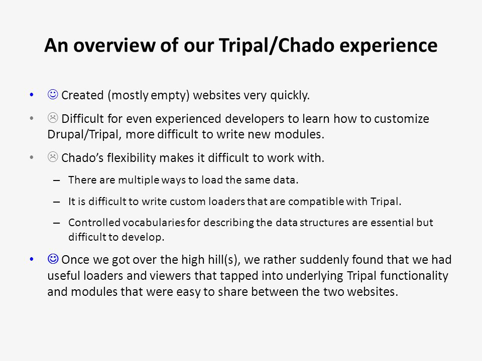 An overview of our Tripal/Chado experience Created (mostly empty) websites very quickly.  Difficult for even experienced developers to learn how to c