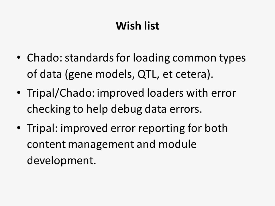 Wish list Chado: standards for loading common types of data (gene models, QTL, et cetera). Tripal/Chado: improved loaders with error checking to help