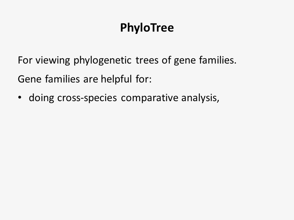 PhyloTree For viewing phylogenetic trees of gene families. Gene families are helpful for: doing cross-species comparative analysis,