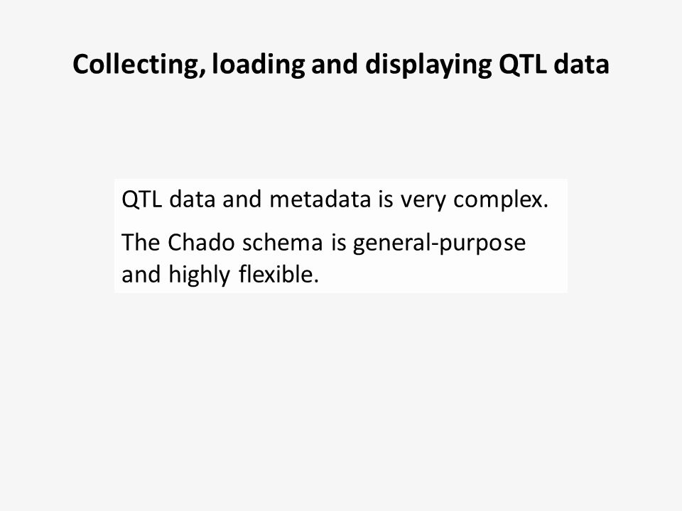 Collecting, loading and displaying QTL data QTL data and metadata is very complex. The Chado schema is general-purpose and highly flexible.
