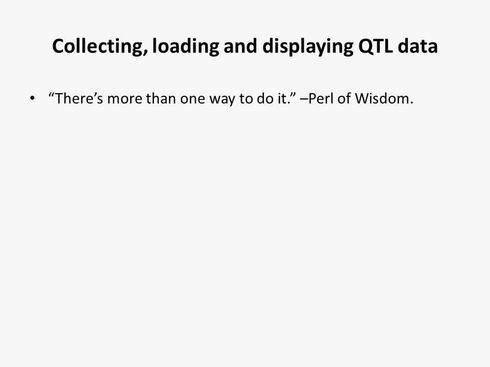 """Collecting, loading and displaying QTL data """"There's more than one way to do it."""" –Perl of Wisdom."""