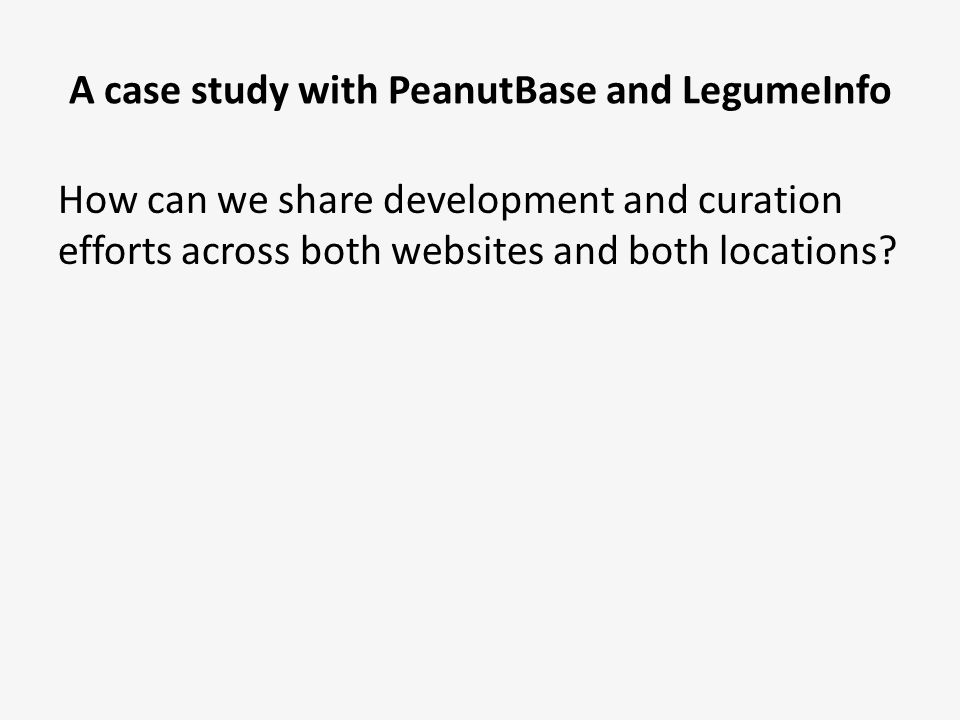 A case study with PeanutBase and LegumeInfo How can we share development and curation efforts across both websites and both locations.