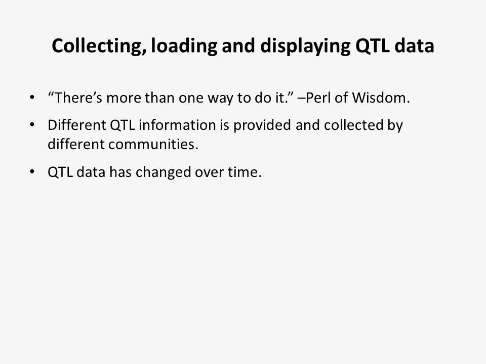 """Collecting, loading and displaying QTL data """"There's more than one way to do it."""" –Perl of Wisdom. Different QTL information is provided and collected"""