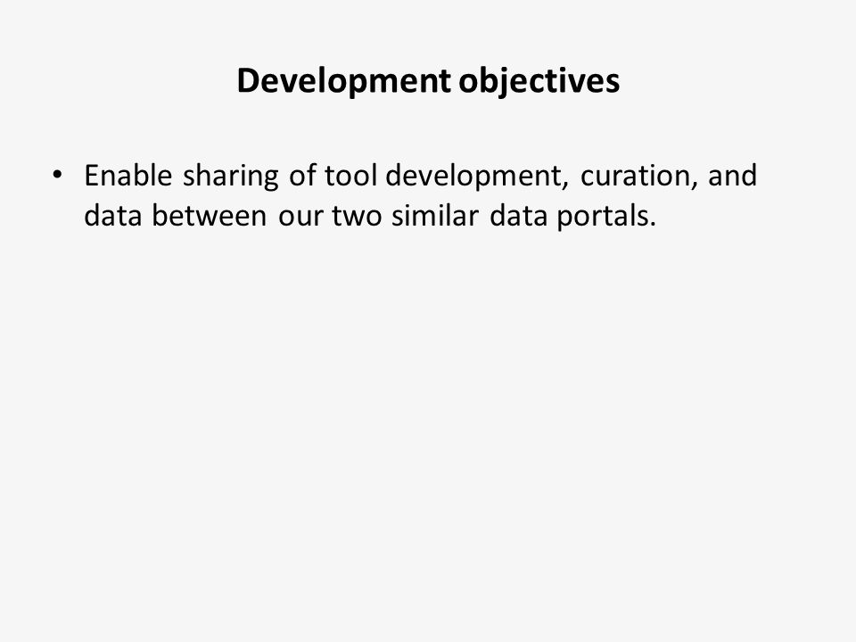 Development objectives Enable sharing of tool development, curation, and data between our two similar data portals.