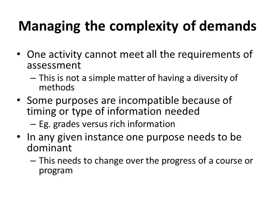 Managing the complexity of demands One activity cannot meet all the requirements of assessment – This is not a simple matter of having a diversity of methods Some purposes are incompatible because of timing or type of information needed – Eg.