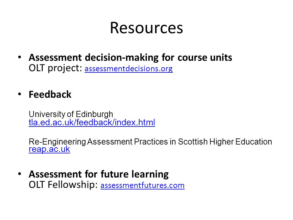 Resources Assessment decision-making for course units OLT project: assessmentdecisions.org assessmentdecisions.org Feedback University of Edinburgh tla.ed.ac.uk/feedback/index.html tla.ed.ac.uk/feedback/index.html Re-Engineering Assessment Practices in Scottish Higher Education reap.ac.uk reap.ac.uk Assessment for future learning OLT Fellowship: assessmentfutures.com assessmentfutures.com
