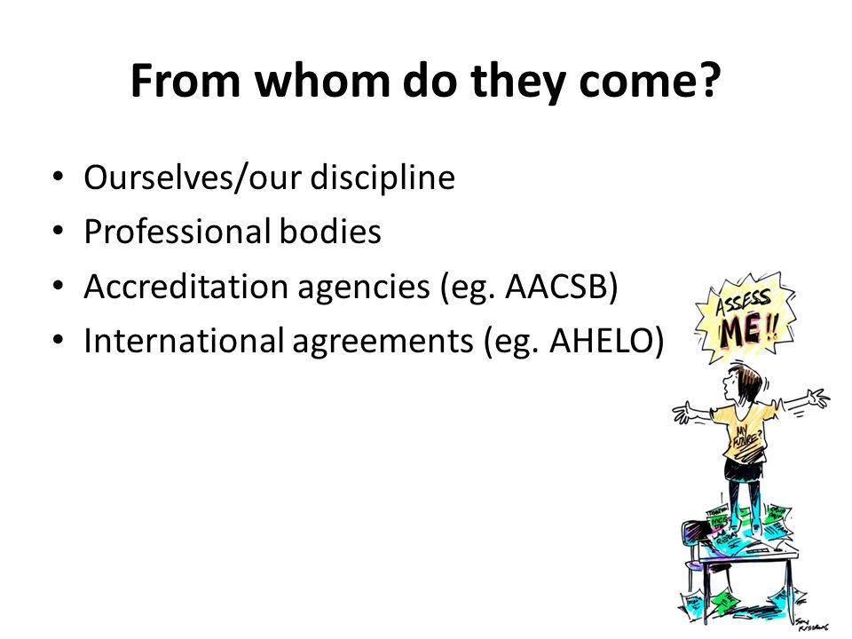 From whom do they come. Ourselves/our discipline Professional bodies Accreditation agencies (eg.