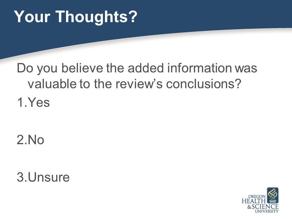 Your Thoughts? Do you believe the added information was valuable to the review's conclusions? 1.Yes 2.No 3.Unsure