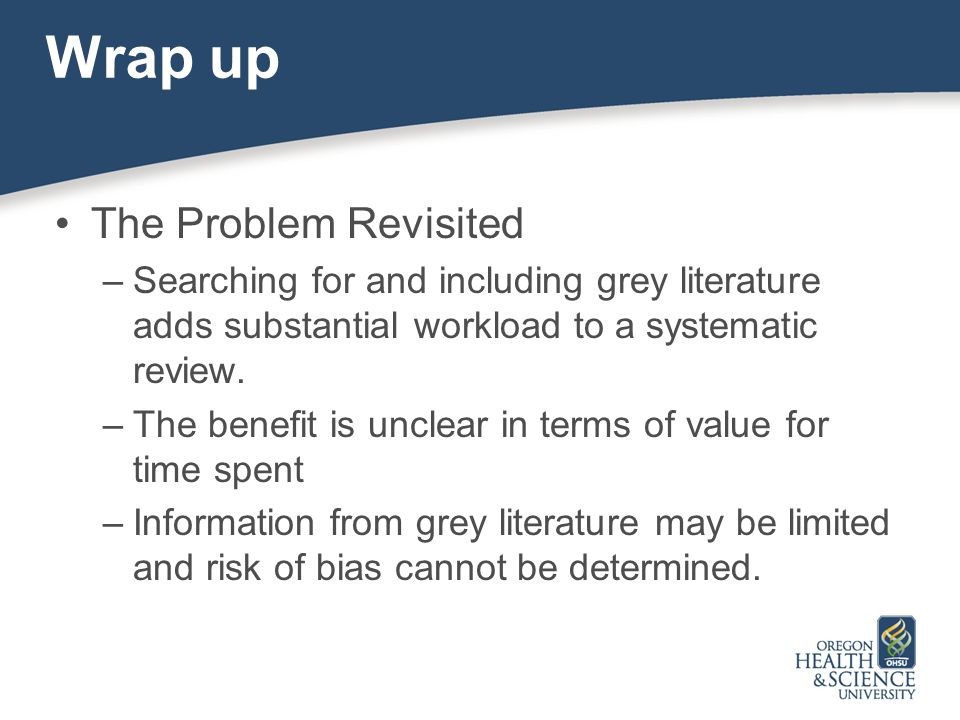 Wrap up The Problem Revisited –Searching for and including grey literature adds substantial workload to a systematic review.