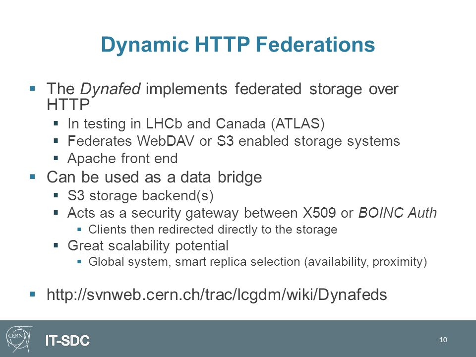 Dynamic HTTP Federations  The Dynafed implements federated storage over HTTP  In testing in LHCb and Canada (ATLAS)  Federates WebDAV or S3 enabled storage systems  Apache front end  Can be used as a data bridge  S3 storage backend(s)  Acts as a security gateway between X509 or BOINC Auth  Clients then redirected directly to the storage  Great scalability potential  Global system, smart replica selection (availability, proximity)  http://svnweb.cern.ch/trac/lcgdm/wiki/Dynafeds 10