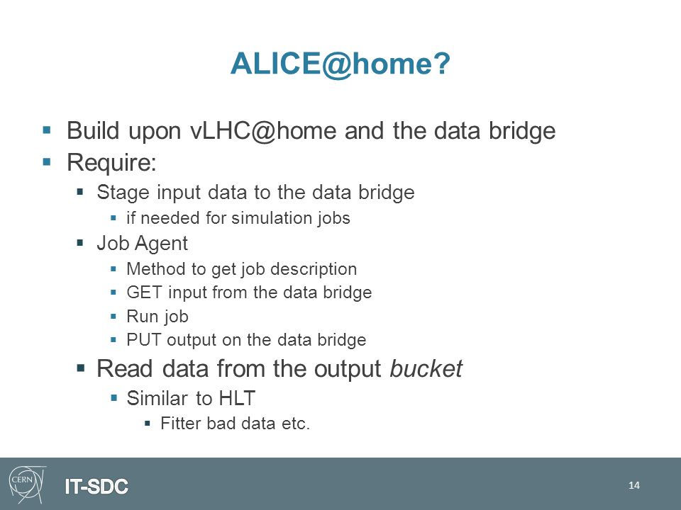 ALICE@home?  Build upon vLHC@home and the data bridge  Require:  Stage input data to the data bridge  if needed for simulation jobs  Job Agent 