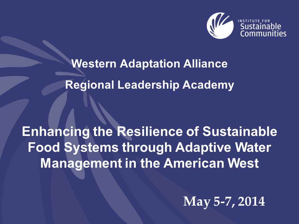 Western Adaptation Alliance Regional Leadership Academy Enhancing the Resilience of Sustainable Food Systems through Adaptive Water Management in the American West May 5-7, 2014