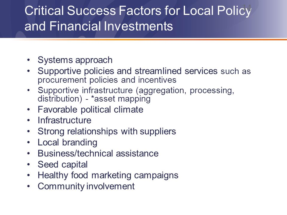 Critical Success Factors for Local Policy and Financial Investments Systems approach Supportive policies and streamlined services such as procurement policies and incentives Supportive infrastructure (aggregation, processing, distribution) - *asset mapping Favorable political climate Infrastructure Strong relationships with suppliers Local branding Business/technical assistance Seed capital Healthy food marketing campaigns Community involvement 14