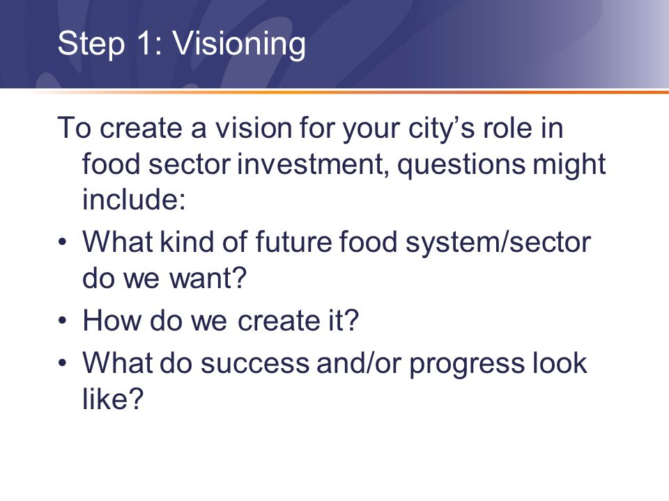 Step 1: Visioning To create a vision for your city's role in food sector investment, questions might include: What kind of future food system/sector do we want.