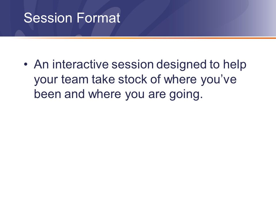 Session Format An interactive session designed to help your team take stock of where you've been and where you are going.