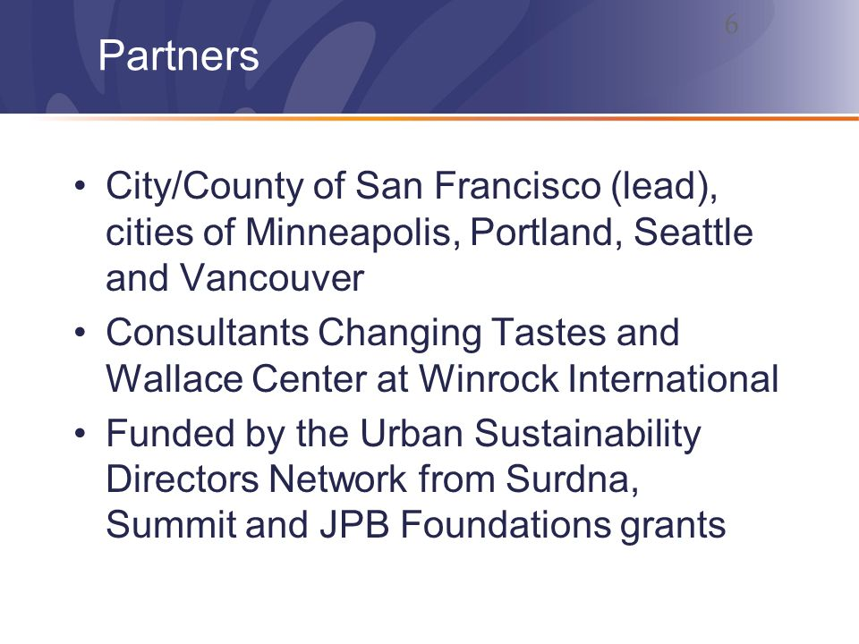 Partners City/County of San Francisco (lead), cities of Minneapolis, Portland, Seattle and Vancouver Consultants Changing Tastes and Wallace Center at Winrock International Funded by the Urban Sustainability Directors Network from Surdna, Summit and JPB Foundations grants 6
