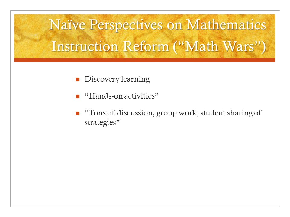 Naïve Perspectives on Mathematics Instruction Reform ( Math Wars ) Discovery learning Hands-on activities Tons of discussion, group work, student sharing of strategies