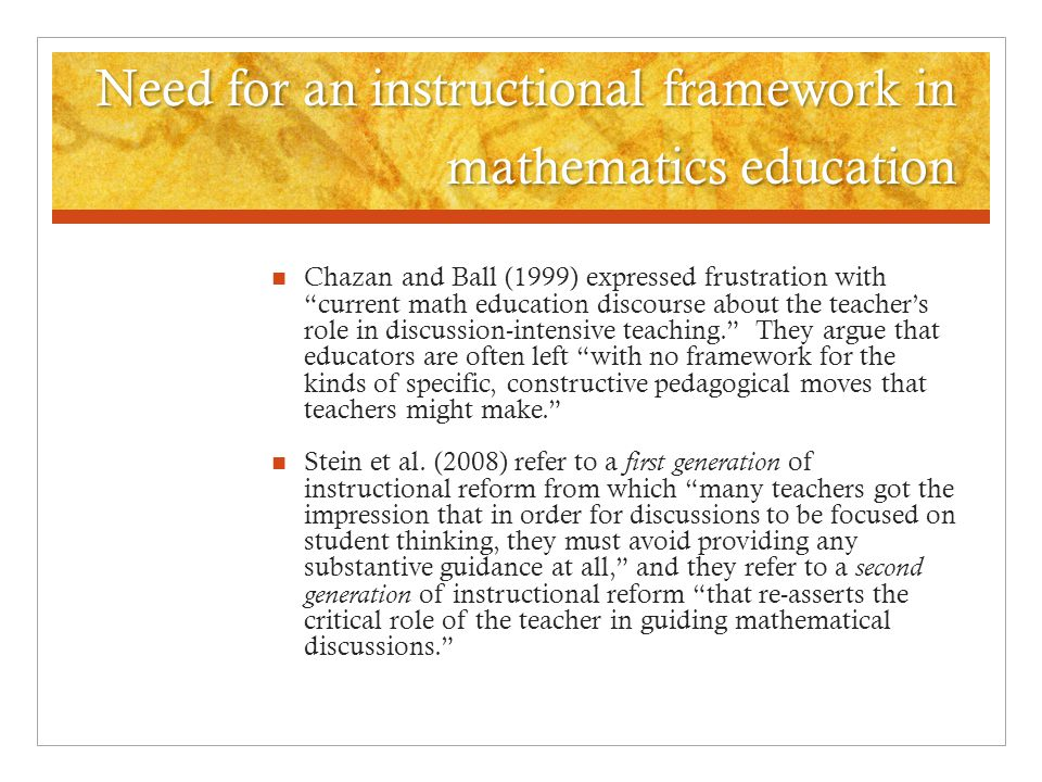 Need for an instructional framework in mathematics education Chazan and Ball (1999) expressed frustration with current math education discourse about the teacher's role in discussion-intensive teaching. They argue that educators are often left with no framework for the kinds of specific, constructive pedagogical moves that teachers might make. Stein et al.