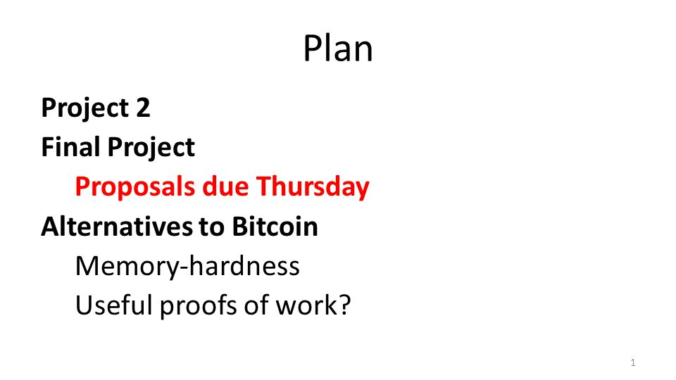 Plan Project 2 Final Project Proposals due Thursday Alternatives to Bitcoin Memory-hardness Useful proofs of work.