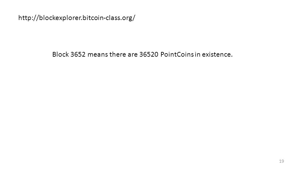 19 http://blockexplorer.bitcoin-class.org/ Block 3652 means there are 36520 PointCoins in existence.